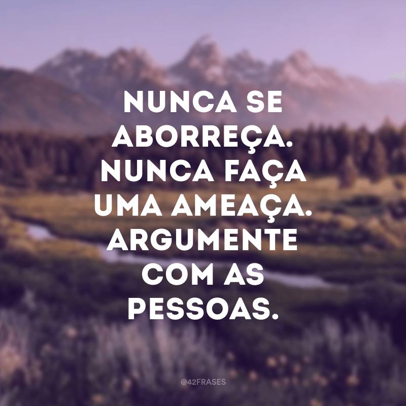 Nunca se aborreça. Nunca faça uma ameaça. Argumente com as pessoas.