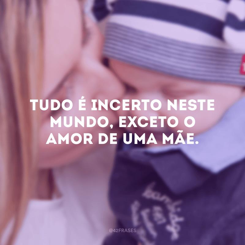 Tudo é incerto neste mundo, exceto o amor de uma mãe.