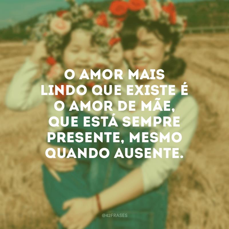 O amor mais lindo que existe é o amor de mãe, que está sempre presente, mesmo quando ausente.