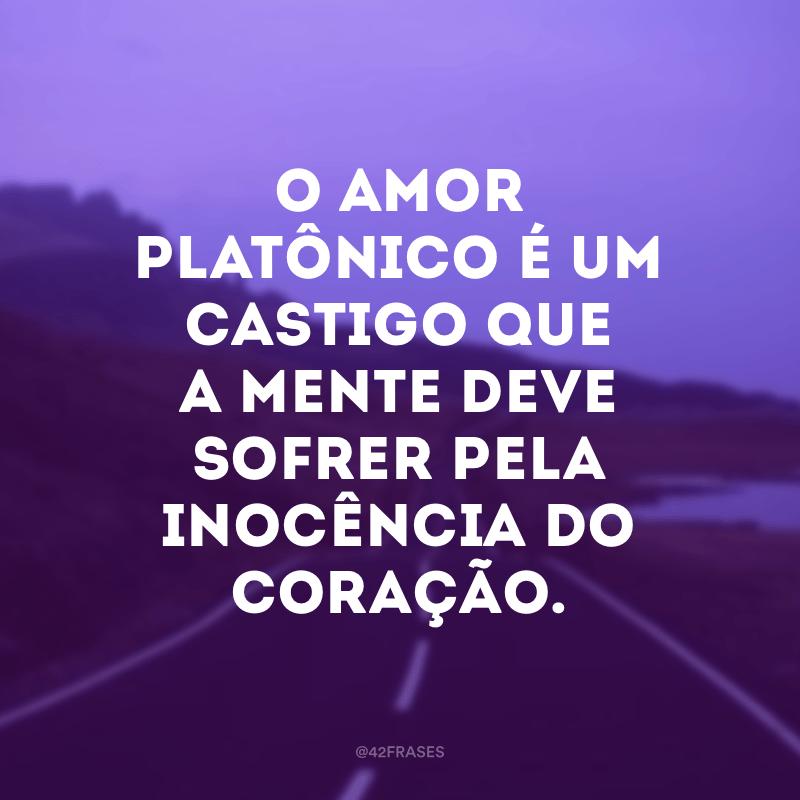O amor platônico é um castigo que a mente deve sofrer pela inocência do coração.