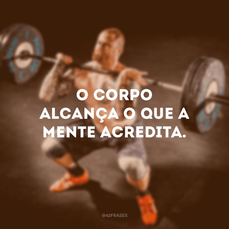 O corpo alcança o que a mente acredita.
