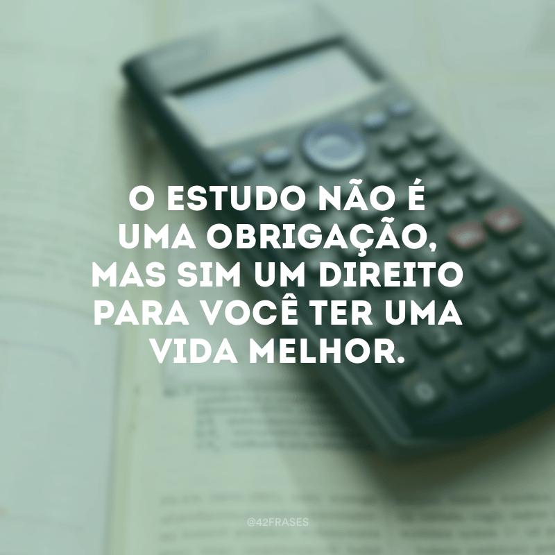 O estudo não é uma obrigação, mas sim um direito para você ter uma vida melhor.