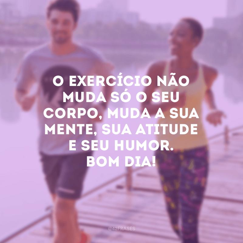 O exercício não muda só o seu corpo, muda a sua mente, sua atitude e seu humor. Bom dia!