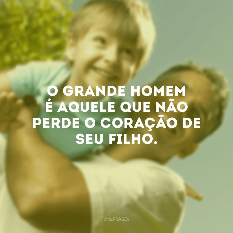 O grande homem é aquele que não perde o coração de seu filho.