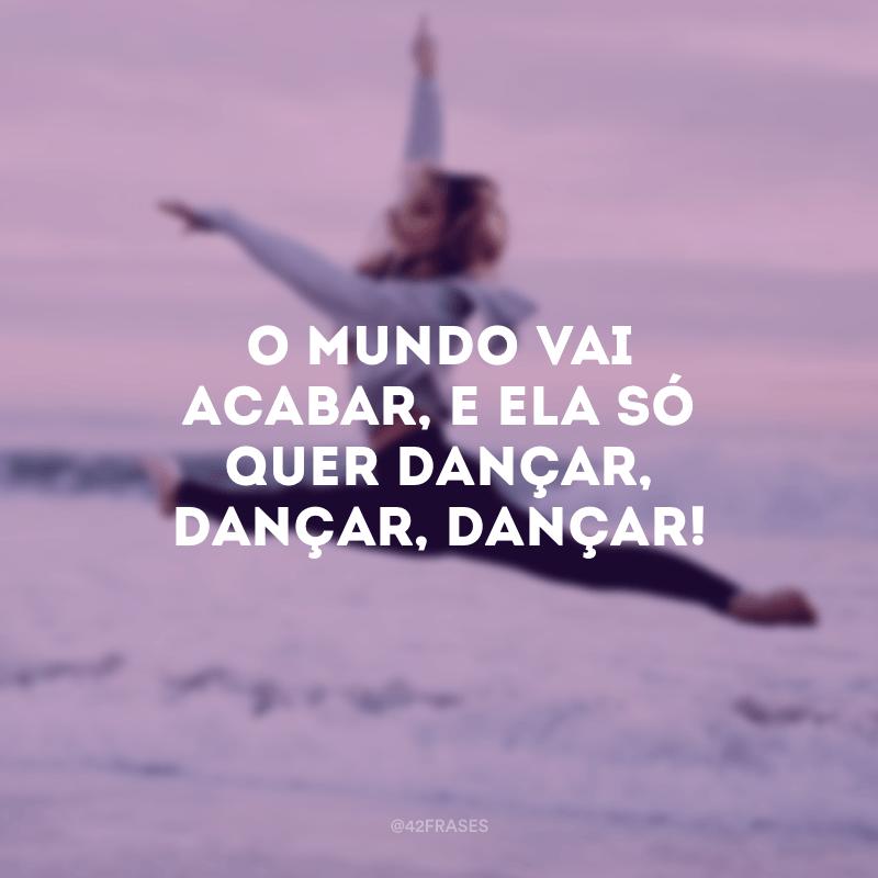 O mundo vai acabar, e ela só quer dançar, dançar, dançar!
