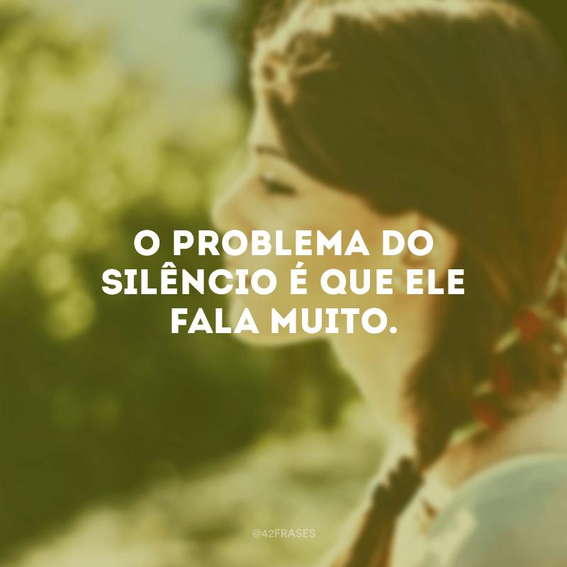O problema do silêncio é que ele fala muito.
