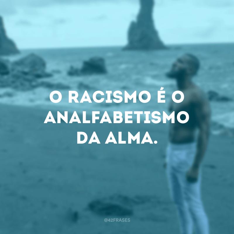 O racismo é o analfabetismo da alma.
