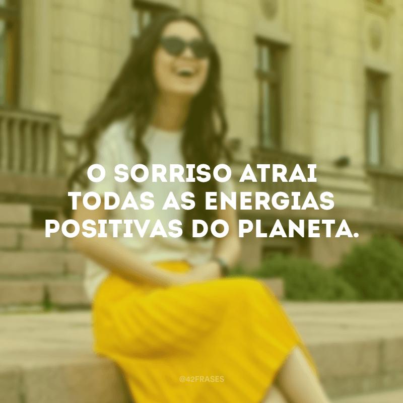 O sorriso atrai todas as energias positivas do planeta.