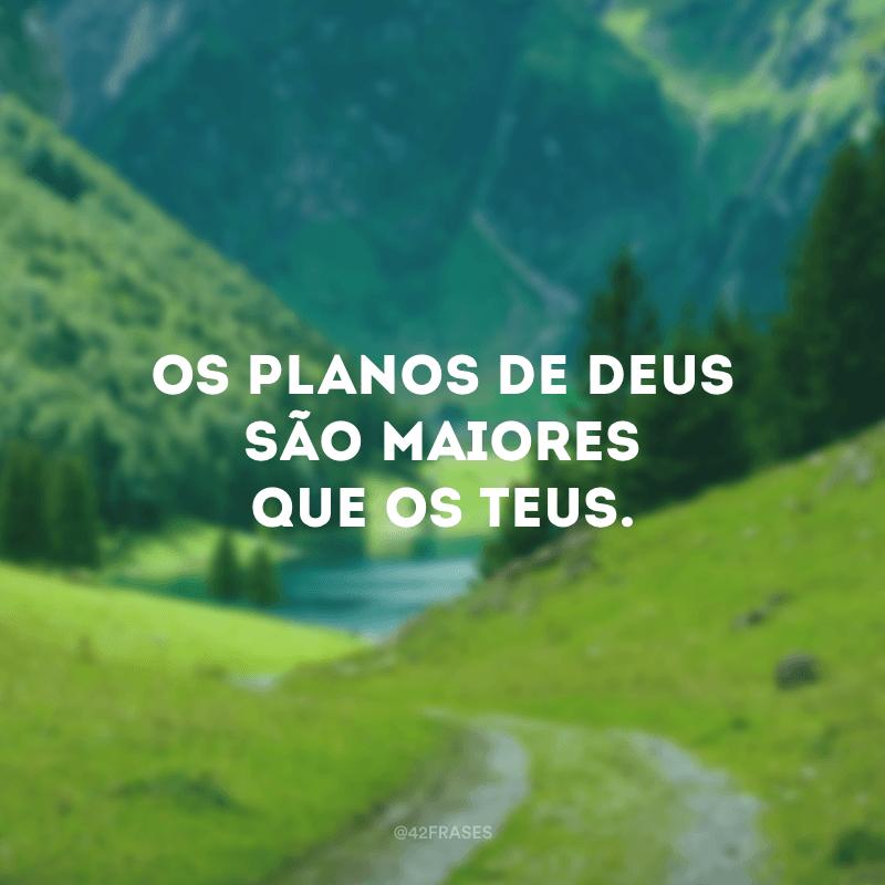 Os planos de Deus são maiores que os teus.