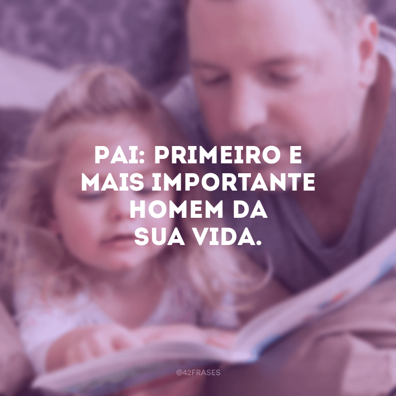 Pai: primeiro e mais importante homem da sua vida.