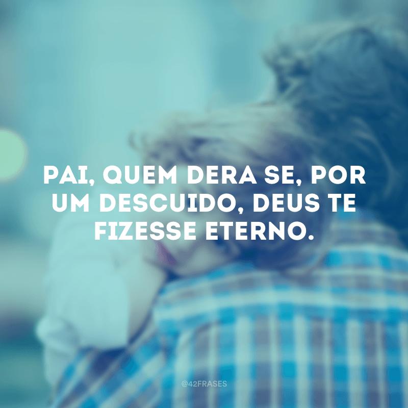Pai, quem dera se, por um descuido, Deus te fizesse eterno.