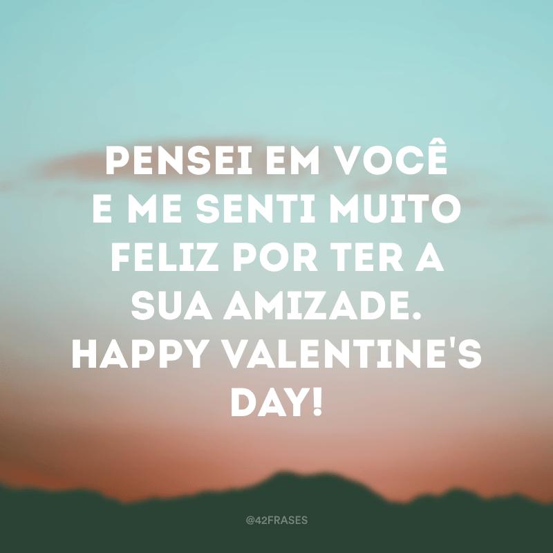 Pensei em você e me senti muito feliz por ter a sua amizade. Happy Valentine's day!