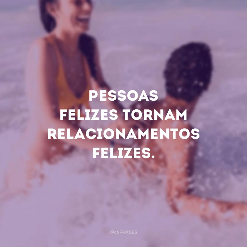 Pessoas felizes tornam relacionamentos felizes.