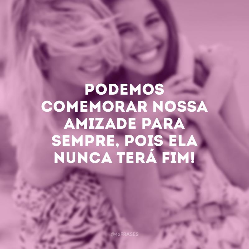 Podemos comemorar nossa amizade para sempre, pois ela nunca terá fim!