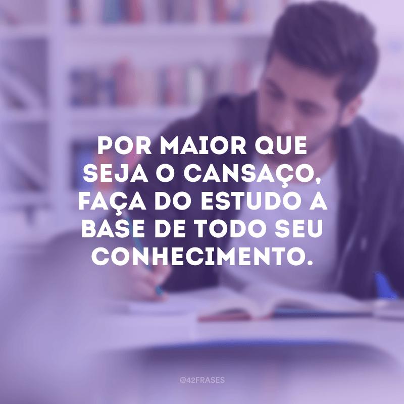 Por maior que seja o cansaço, faça do estudo a base de todo seu conhecimento.
