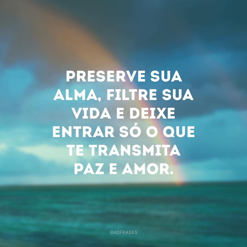 Preserve sua alma, filtre sua vida e deixe entrar só o que te transmita paz e amor.