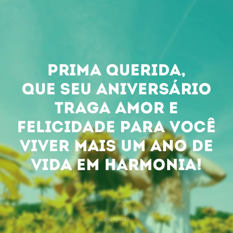 Prima querida, que seu aniversário traga amor e felicidade para você viver mais um ano de vida em harmonia!