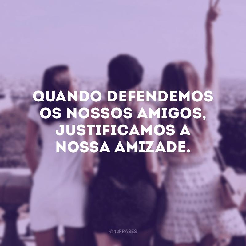 Quando defendemos os nossos amigos, justificamos a nossa amizade.