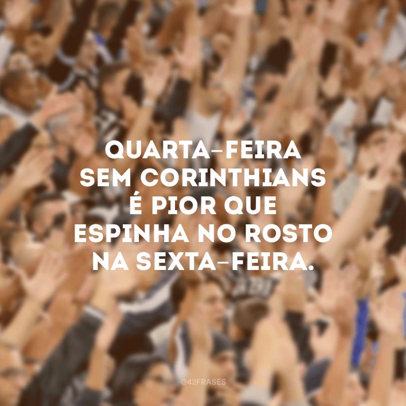 Quarta-feira sem Corinthians é pior que espinha no rosto na sexta-feira.