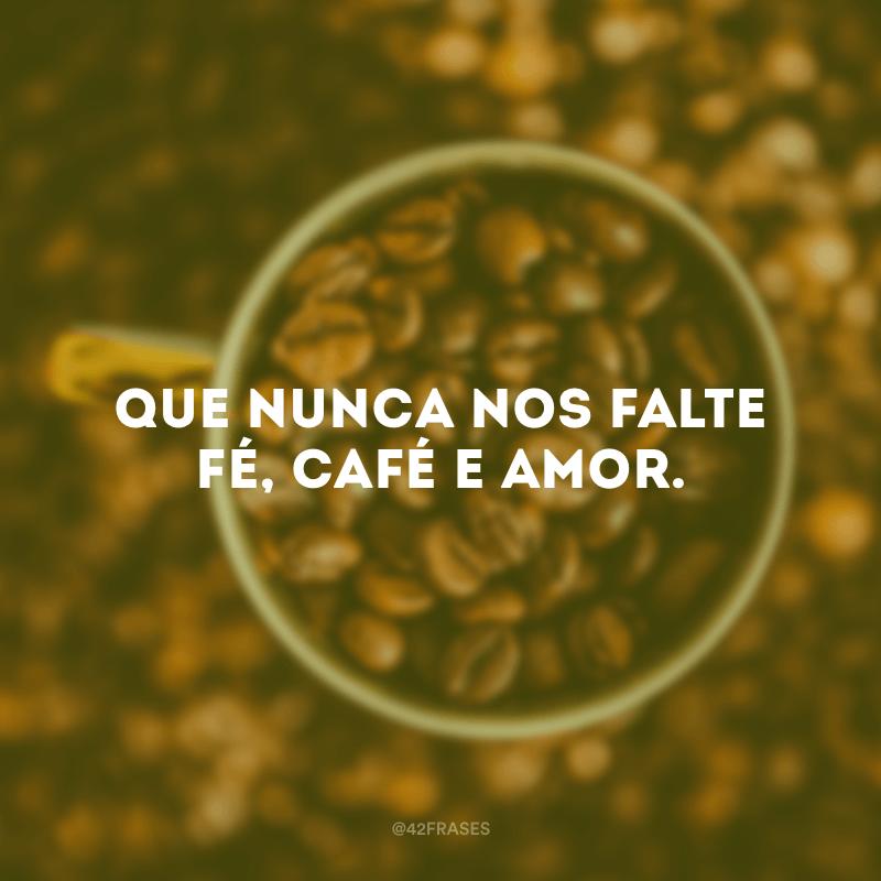 Que nunca nos falte fé, café e amor.