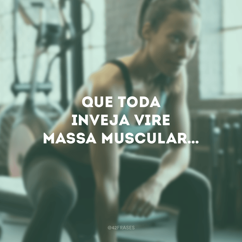 Que toda inveja vire massa muscular…