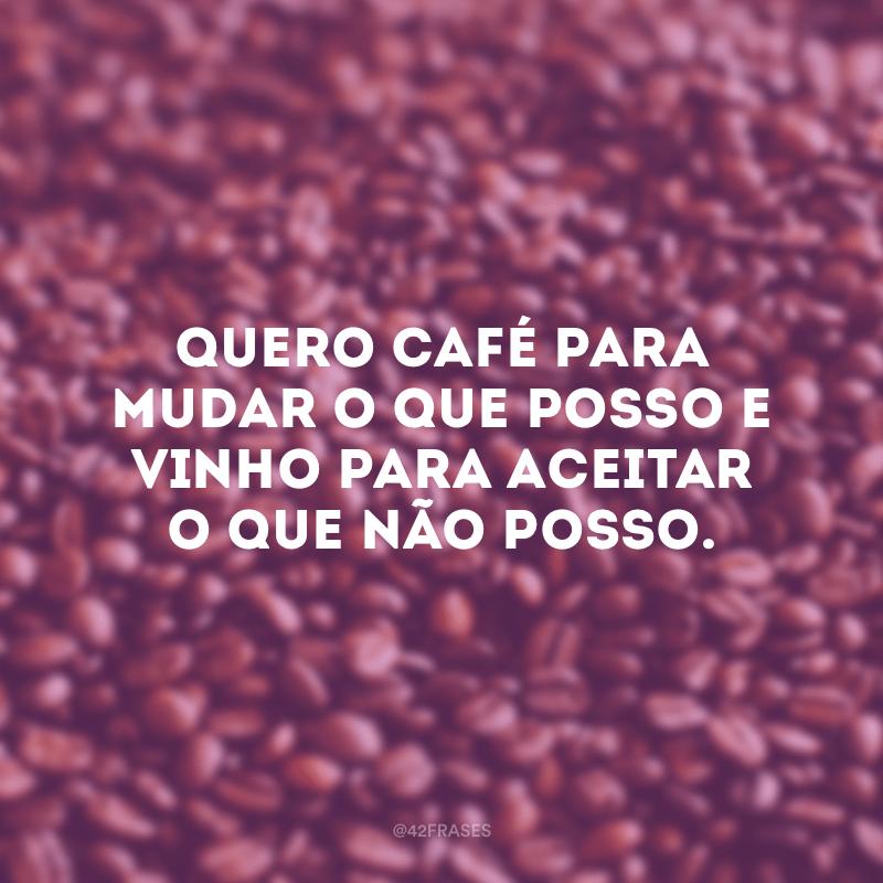 Quero café para mudar o que posso e vinho para aceitar o que não posso.