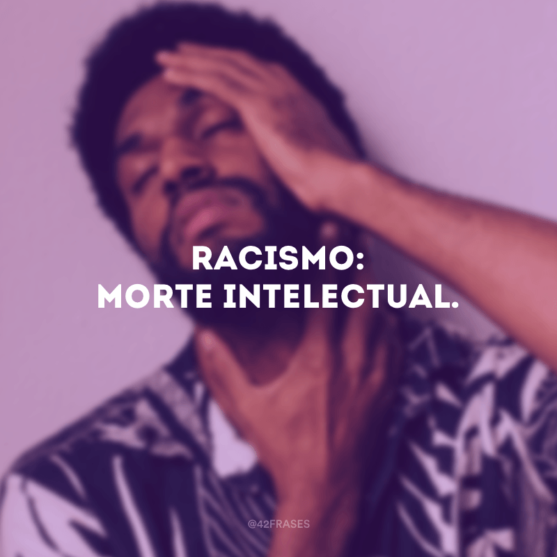Racismo: morte intelectual.