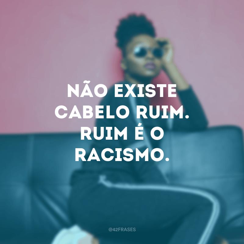 Não existe cabelo ruim. Ruim é o racismo.