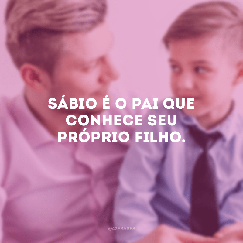Sábio é o pai que conhece seu próprio filho.