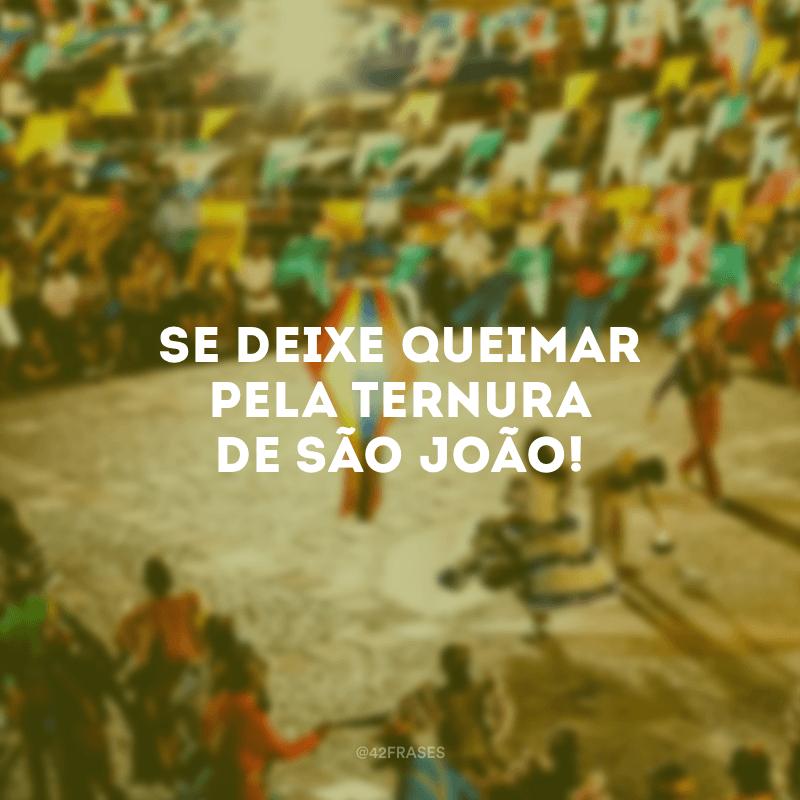 Se deixe queimar pela ternura de São João!
