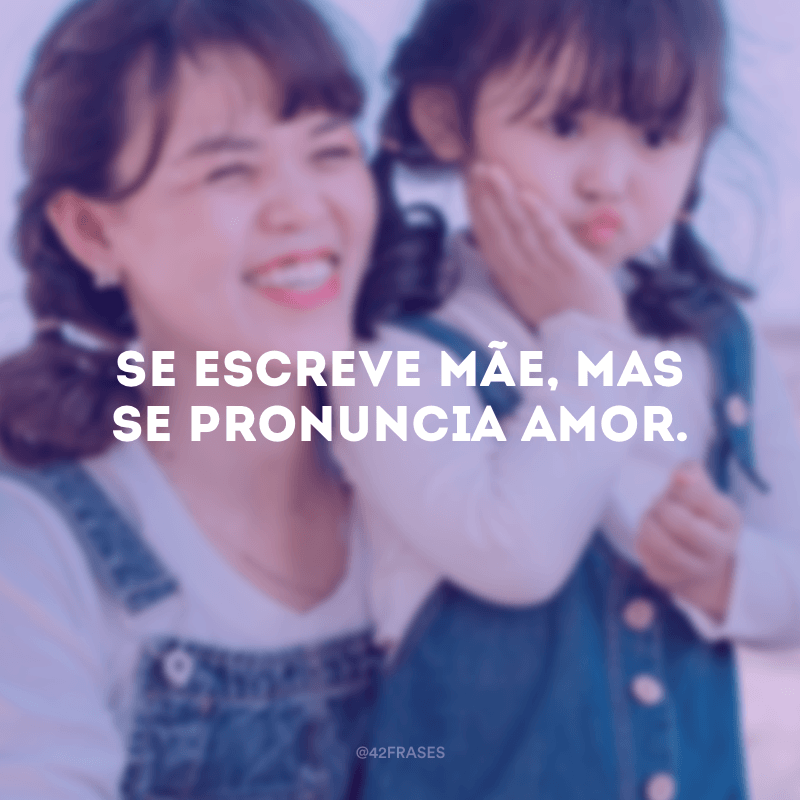 Se escreve mãe, mas se pronuncia amor.