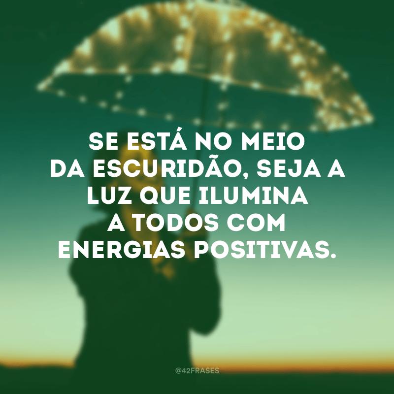 Se está no meio da escuridão, seja a luz que ilumina a todos com energias positivas.