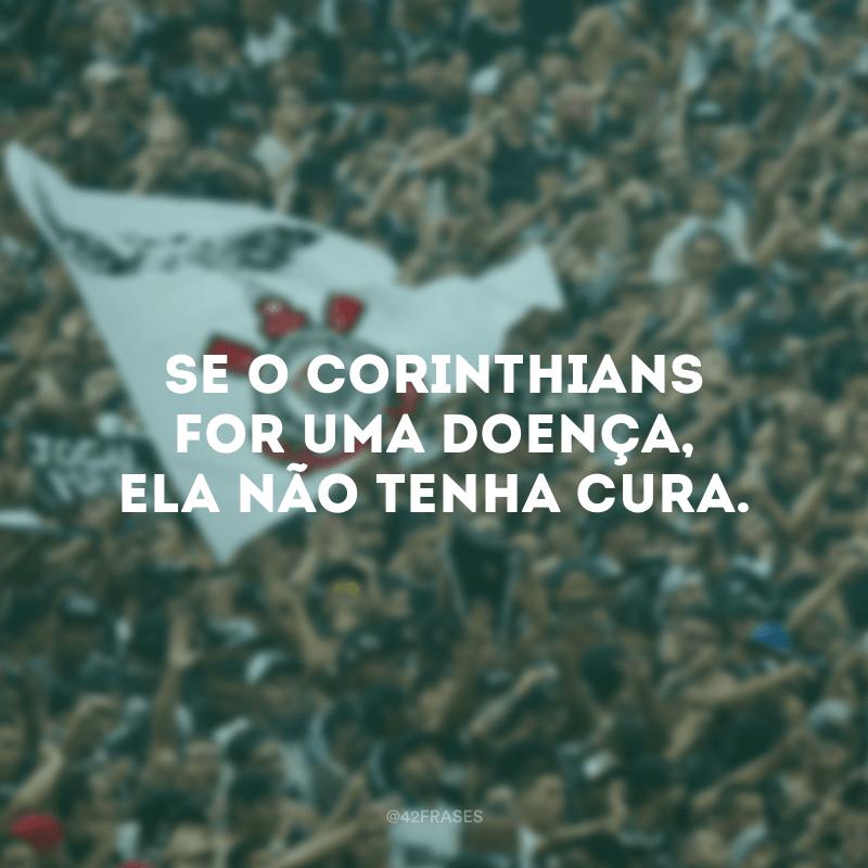 Se o Corinthians for uma doença, ela não tenha cura.