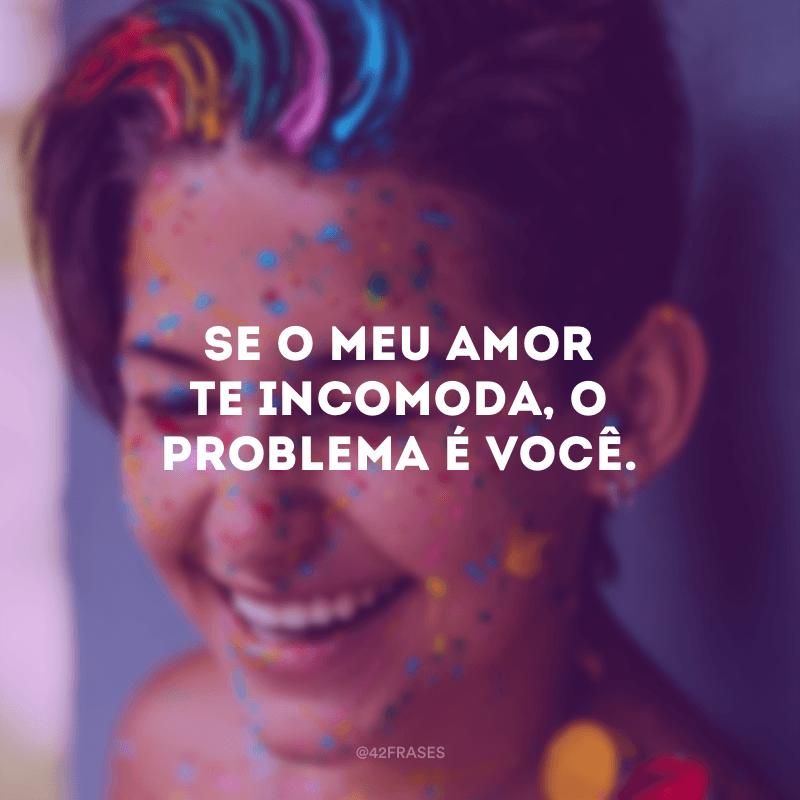 Se o meu amor te incomoda, o problema é você.