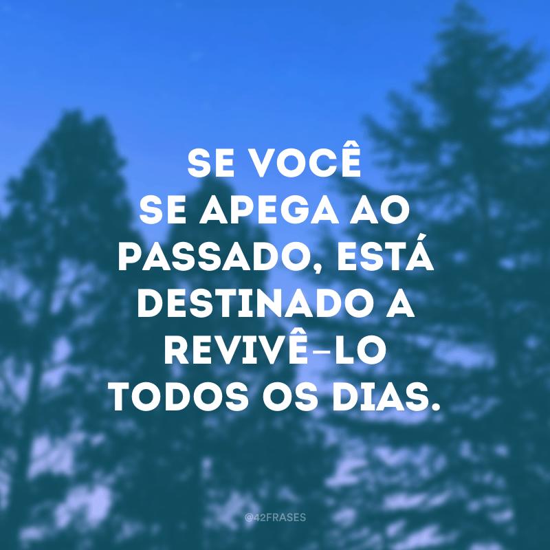 Se você se apega ao passado, está destinado a revivê-lo todos os dias.