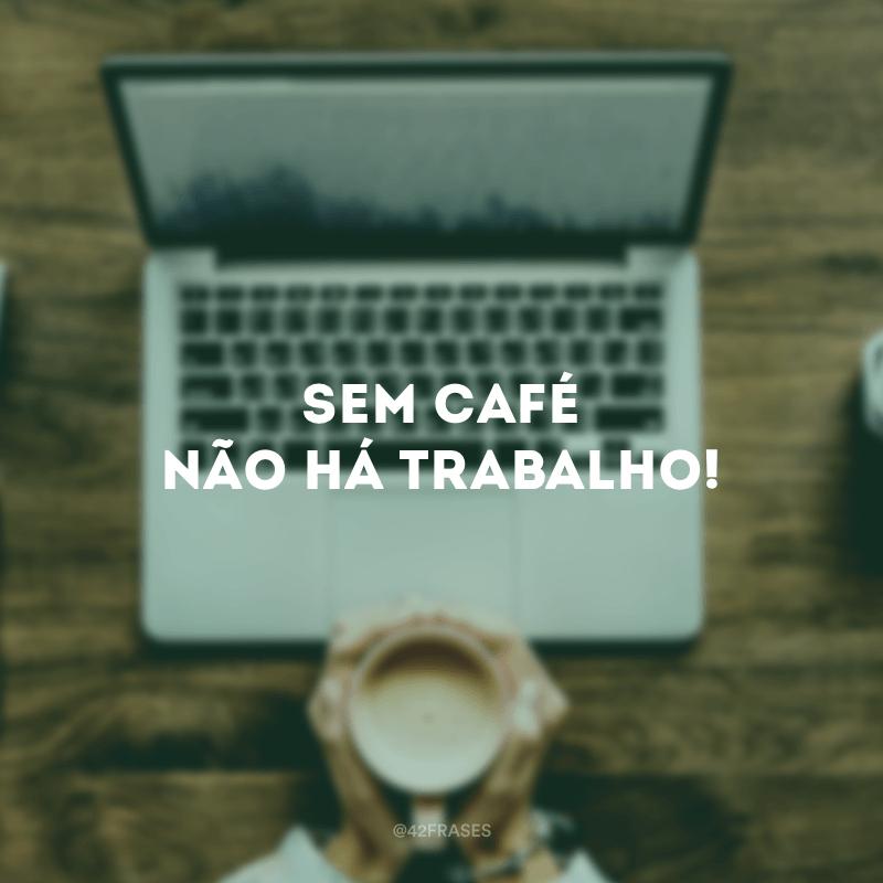 Sem café não há trabalho!