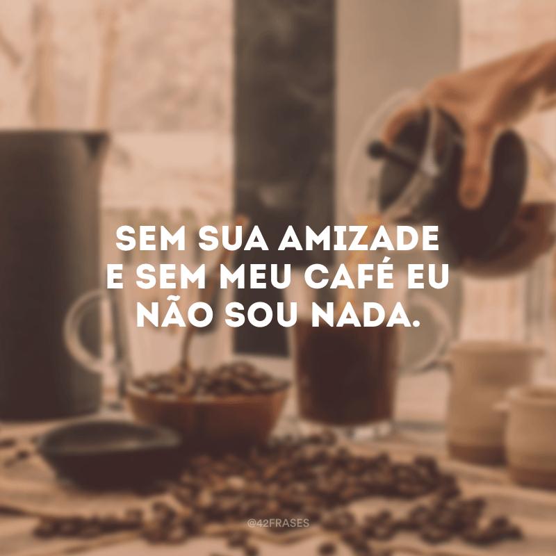 Sem sua amizade e sem meu café eu não sou nada.
