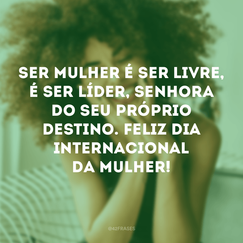 Ser mulher é ser livre, é ser líder, senhora do seu próprio destino. Feliz Dia Internacional da Mulher!