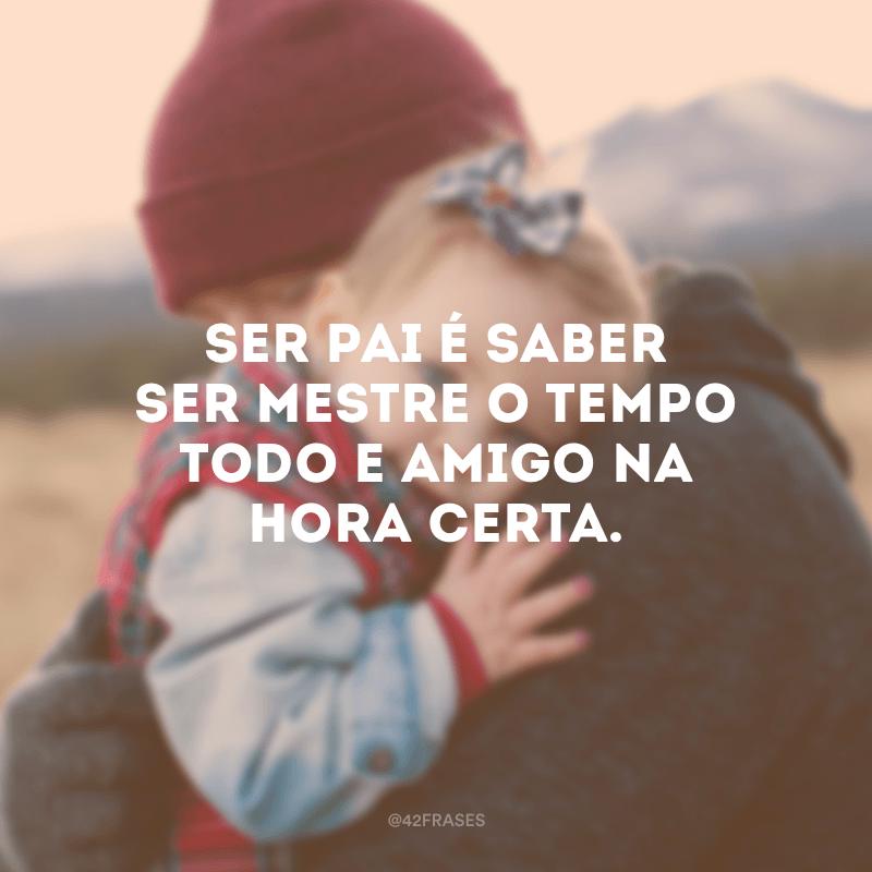 Ser pai é saber ser mestre o tempo todo e amigo na hora certa.