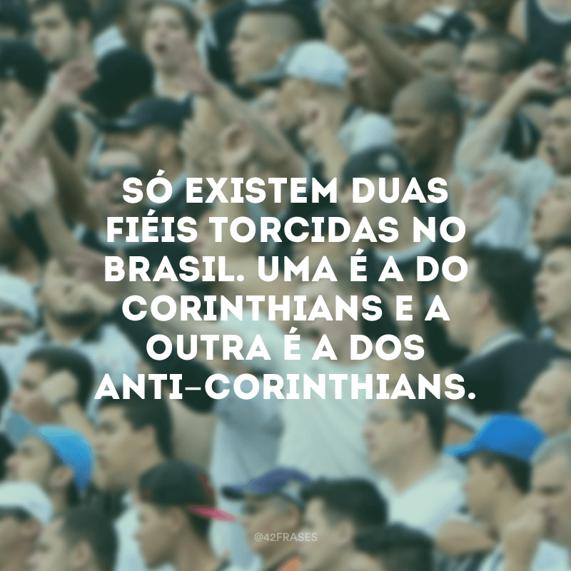 Só existem duas fiéis torcidas no Brasil. Uma é a do Corinthians e a outra é a dos Anti-Corinthians.