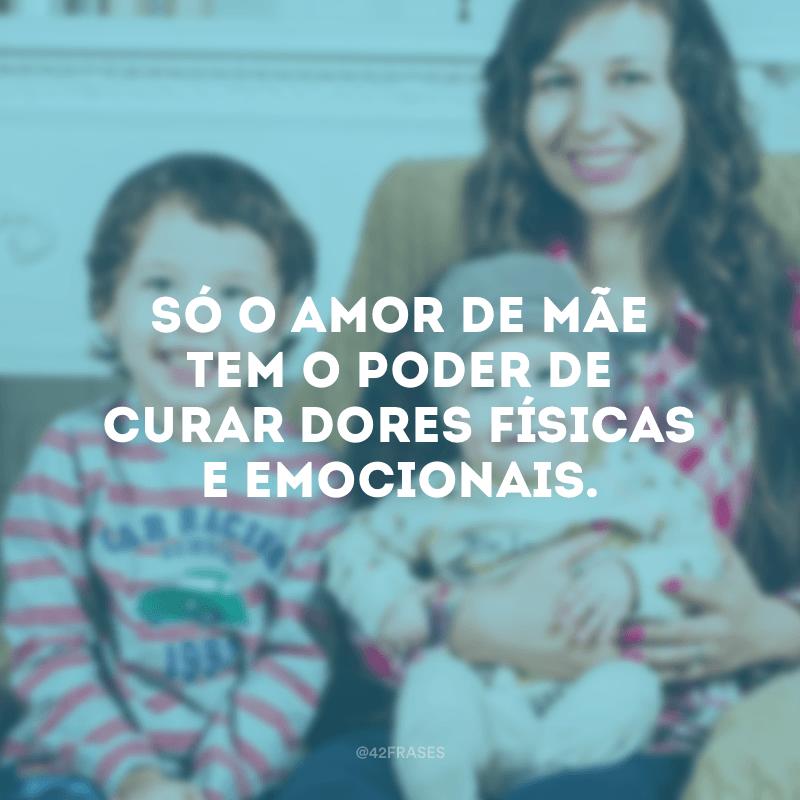 Só o amor de mãe tem o poder de curar dores físicas e emocionais.