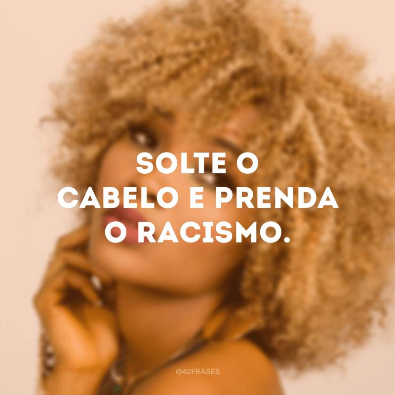 Solte o cabelo e prenda o racismo.