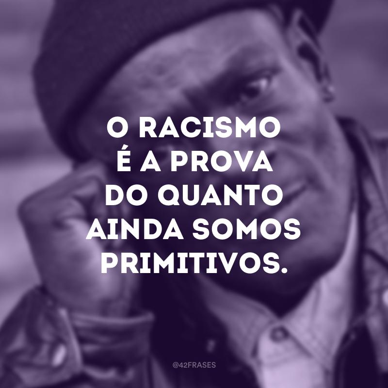 O racismo é a prova o quanto ainda somos primitivos.