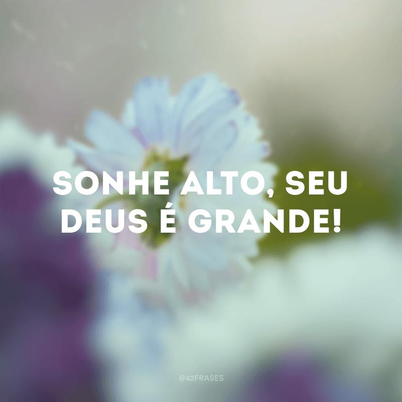Sonhe alto, seu Deus é Grande!