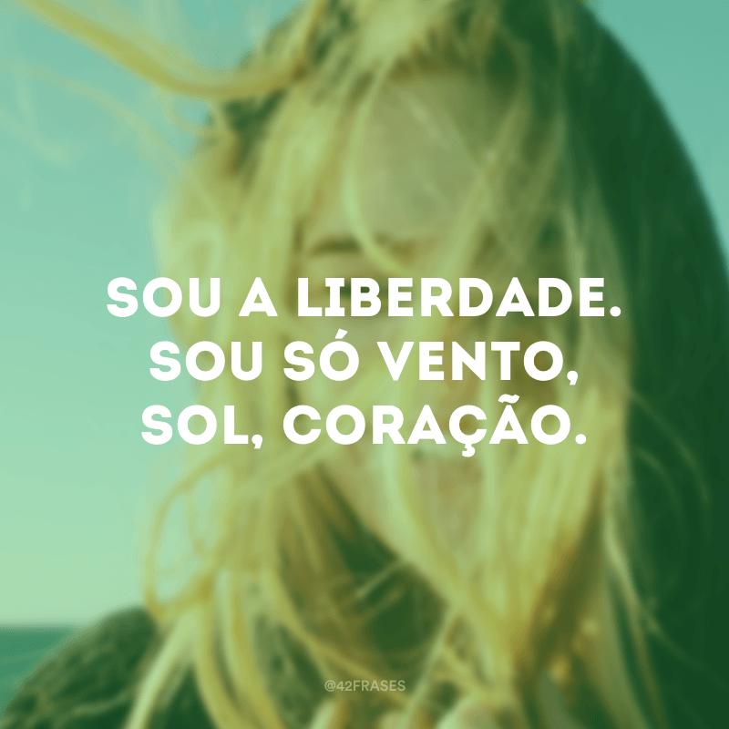 Sou a liberdade. Sou só vento, sol, coração.