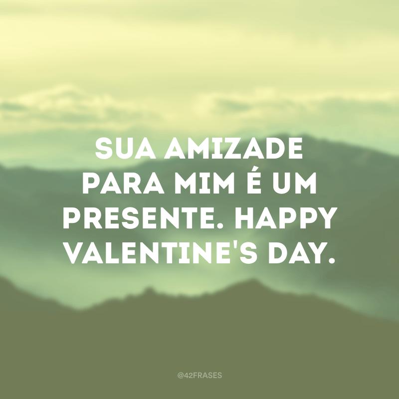Sua amizade para mim é um presente. Happy Valentine's day.