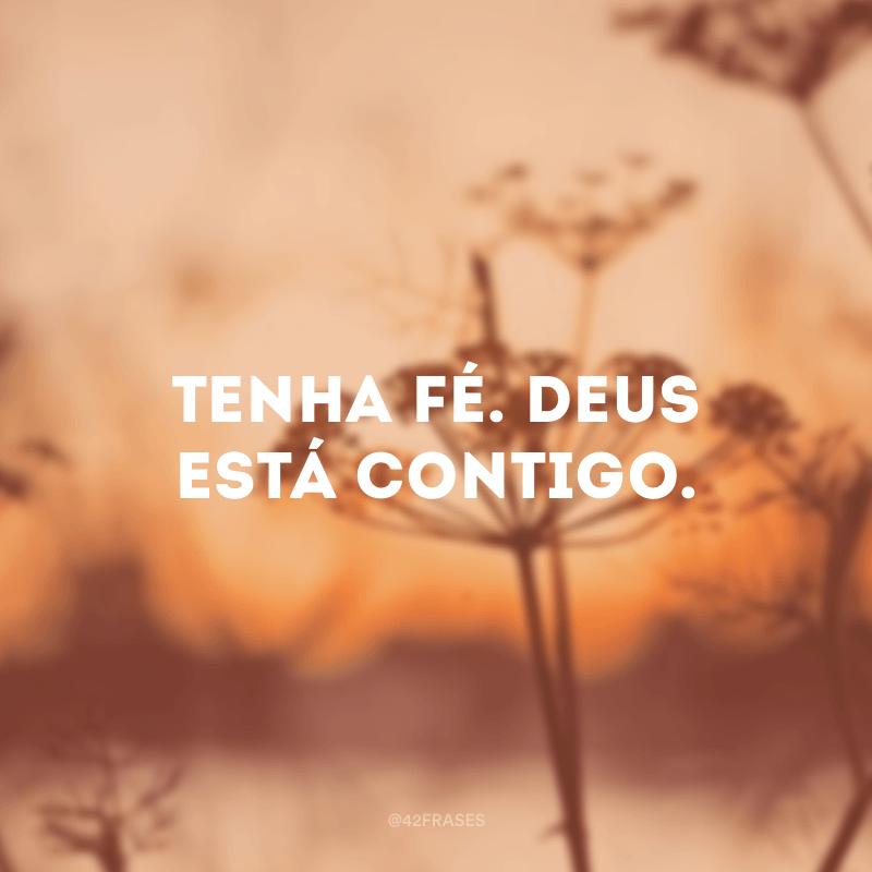 Tenha fé. Deus está contigo.