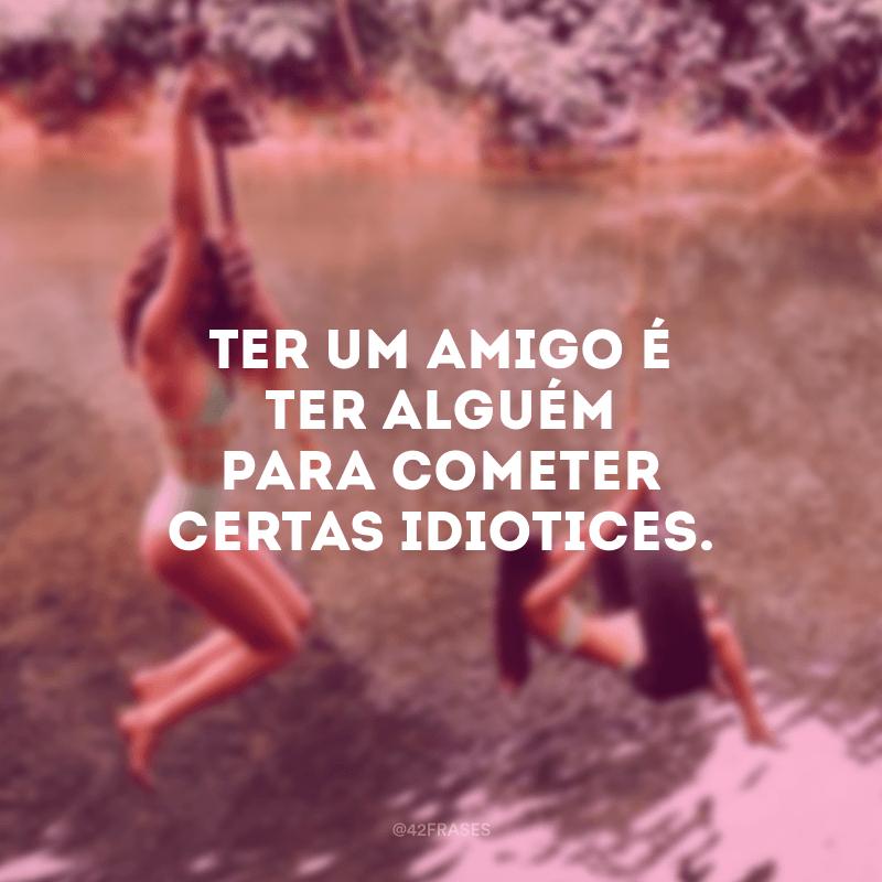 Ter um amigo é ter alguém para cometer certas idiotices.