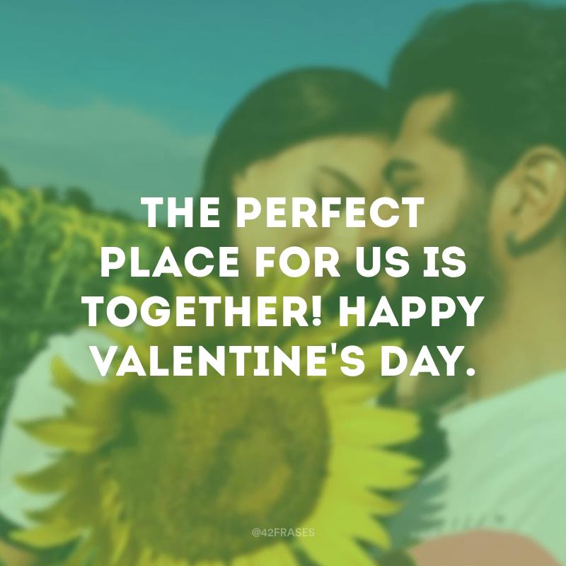 The perfect place for us is together! Happy Valentine's day. (O lugar perfeito para nós é juntos! Feliz Dia dos namorados.)