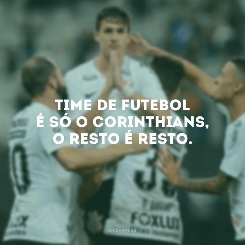 Time de futebol é só o Corinthians, o resto é resto.